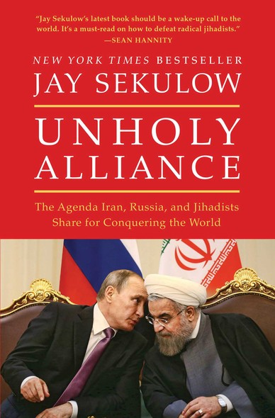 Unholy Alliance : The Agenda Iran, Russia, and Jihadists Share for Conquering the World