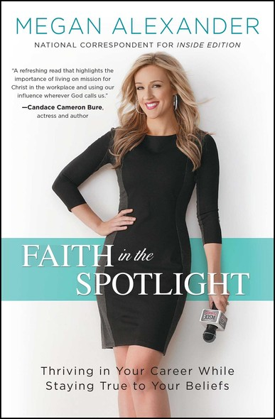 Faith in the Spotlight : Thriving in Your Career While Staying True to Your Beliefs