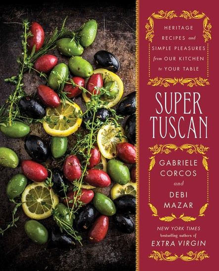 Super Tuscan : Heritage Recipes and Simple Pleasures from Our Kitchen to Your Table
