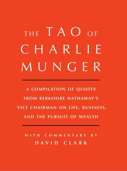 Tao of Charlie Munger : A Compilation of Quotes from Berkshire Hathaway's Vice Chairman on Life, Business, and the Pursuit of Wealth With Commentary by David Clark