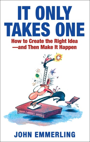 It Only Takes One : How to Create the Right Idea--and Then Make It Happen