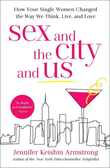 Sex and the City and Us : How Four Single Women Changed the Way We Think, Live, and Love
