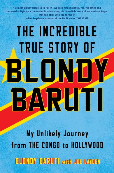 The Incredible True Story of Blondy Baruti : My Unlikely Journey from the Congo to Hollywood