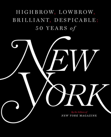 Highbrow, Lowbrow, Brilliant, Despicable : Fifty Years of New York Magazine