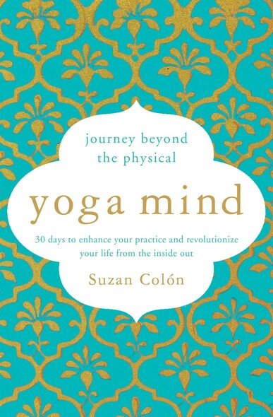 Yoga Mind : Journey Beyond the Physical, 30 Days to Enhance your Practice and Revolutionize Your Life From the Inside Out