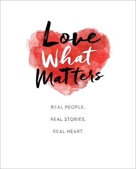 Love What Matters : Real People. Real Stories. Real Heart.