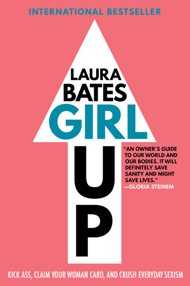 Girl Up : Kick Ass, Claim Your Woman Card, and Crush Everyday Sexism