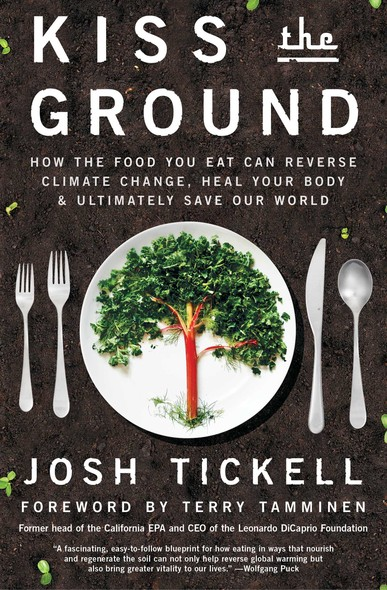 Kiss the Ground : How the Food You Eat Can Reverse Climate Change, Heal Your Body & Ultimately Save Our World