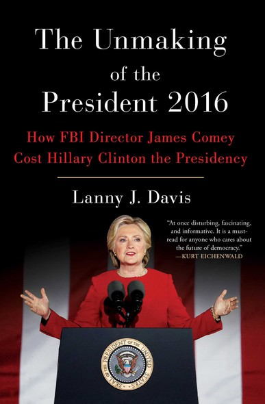 The Unmaking of the President 2016 : How FBI Director James Comey Cost Hillary Clinton the Presidency