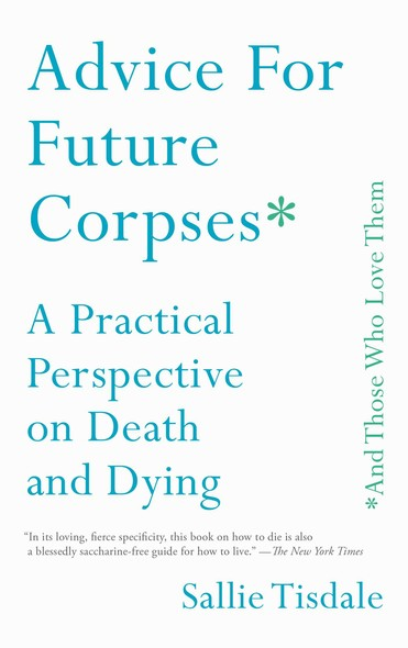 Advice for Future Corpses (and Those Who Love Them) : A Practical Perspective on Death and Dying