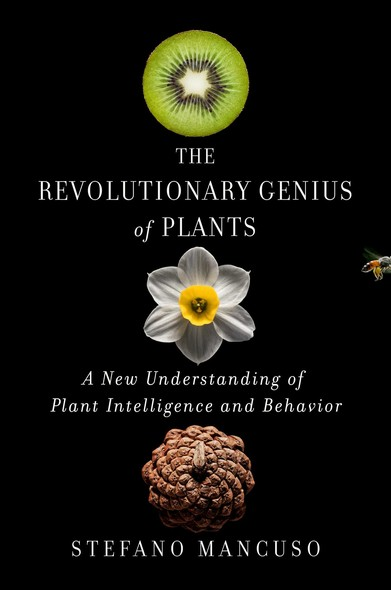 The Revolutionary Genius of Plants : A New Understanding of Plant Intelligence and Behavior