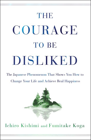 The Courage to Be Disliked : The Japanese Phenomenon That Shows You How to Change Your Life and Achieve Real Happiness