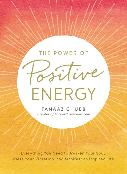 The Power of Positive Energy : Everything You Need to Awaken Your Soul, Raise Your Vibration, and Manifest an Inspired Life