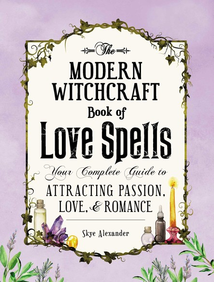 The Modern Witchcraft Book of Love Spells : Your Complete Guide to Attracting Passion, Love, and Romance