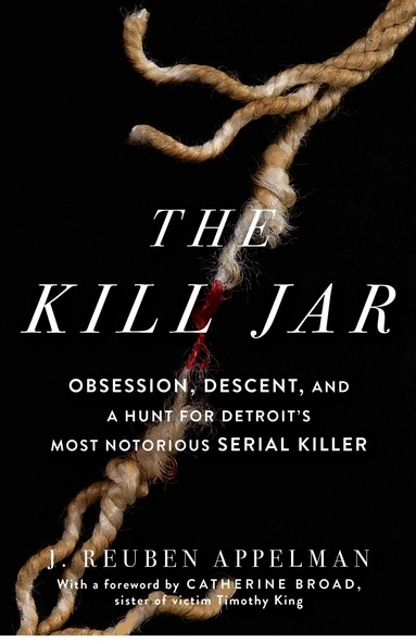 The Kill Jar : Obsession, Descent, and a Hunt for Detroit's Most Notorious Serial Killer