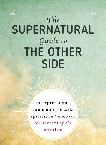 The Supernatural Guide to the Other Side : Interpret Signs, Communicate with Spirits, and Uncover the Secrets of the Afterlife