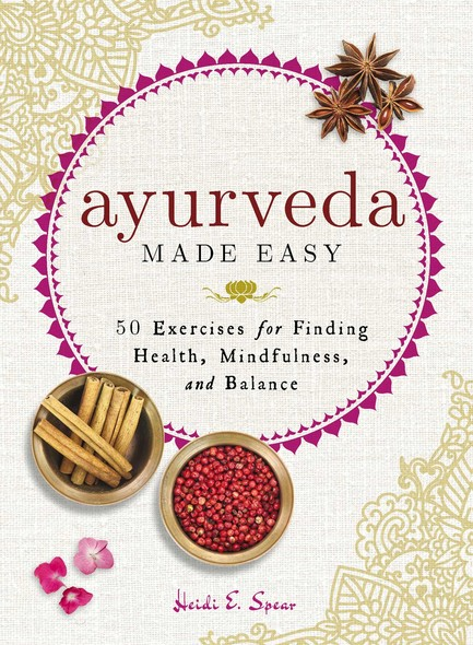 Ayurveda Made Easy : 50 Exercises for Finding Health, Mindfulness, and Balance