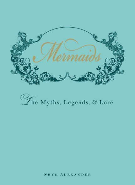 Mermaids : The Myths, Legends, and Lore