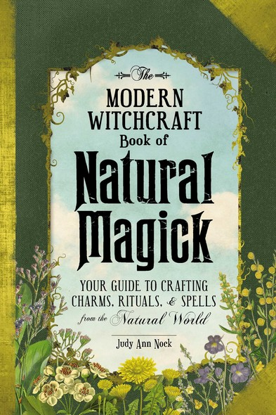 The Modern Witchcraft Book of Natural Magick : Your Guide to Crafting Charms, Rituals, and Spells from the Natural World