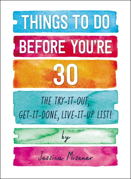Things to Do Before You're 30 : The Try-It-Out, Get-It-Done, Live-It-Up List!