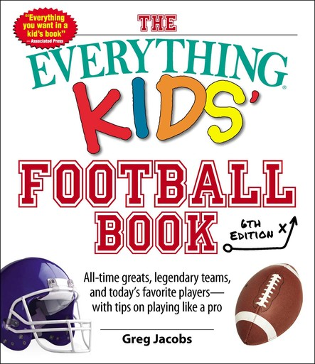 The Everything Kids' Football Book, 6th Edition : All-time Greats, Legendary Teams, and Today's Favorite Players--With Tips on Playing Like a Pro