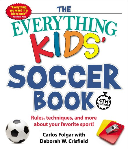 The Everything Kids' Soccer Book, 4th Edition : Rules, Techniques, and More about Your Favorite Sport!