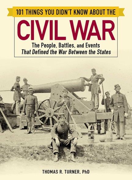101 Things You Didn't Know about the Civil War : The People, Battles, and Events That Defined the War Between the States