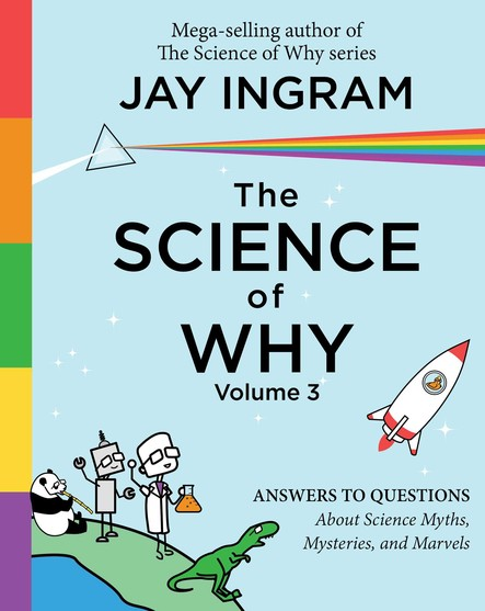 The Science of Why, Volume 3 : Answers to Questions About Science Myths, Mysteries, and Marvels