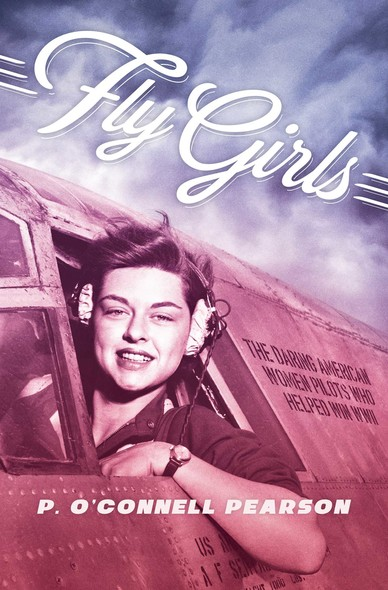 Fly Girls : The Daring American Women Pilots Who Helped Win WWII