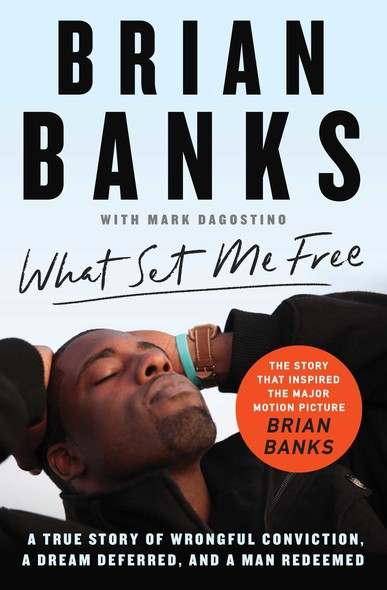 What Set Me Free (The Story That Inspired the Major Motion Picture Brian Banks) : A True Story of Wrongful Conviction, a Dream Deferred, and a Man Redeemed