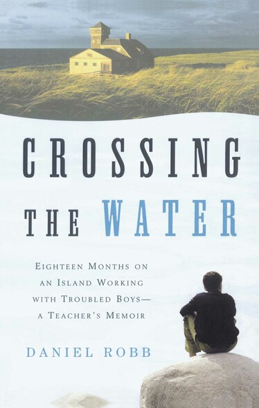 Crossing the Water : Eighteen Months on an Island Working with Troubled Boys -- A Teacher's Memoir