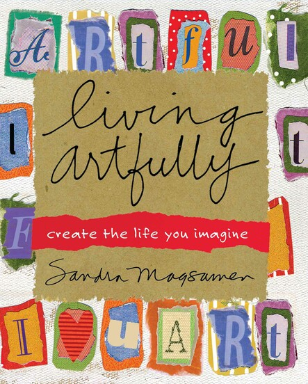 Living Artfully : A Heart-full Guide of Ideas and Inspirations That Celebrate Life, Love, and Moments That Matter
