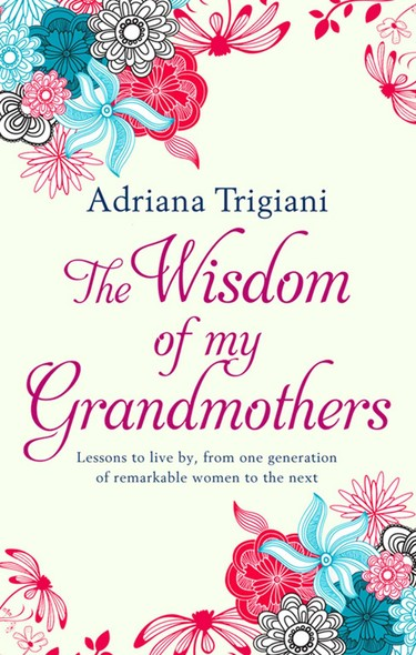 The Wisdom of My Grandmothers : Lessons to live by, from one generation of remarkable women to the next