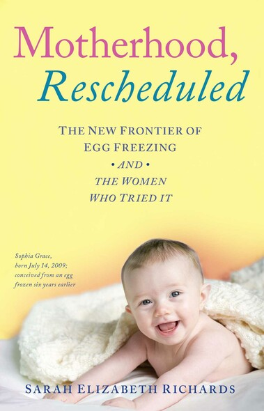 Motherhood, Rescheduled : The New Frontier of Egg Freezing and the Women Who Tried It