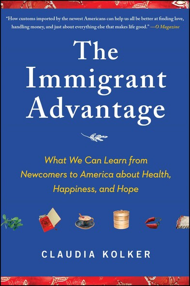 The Immigrant Advantage : What We Can Learn from Newcomers to America about Health, Happiness and Hope