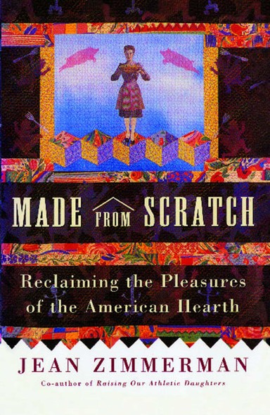 Made from Scratch : Reclaiming the Pleasures of the American Hearth