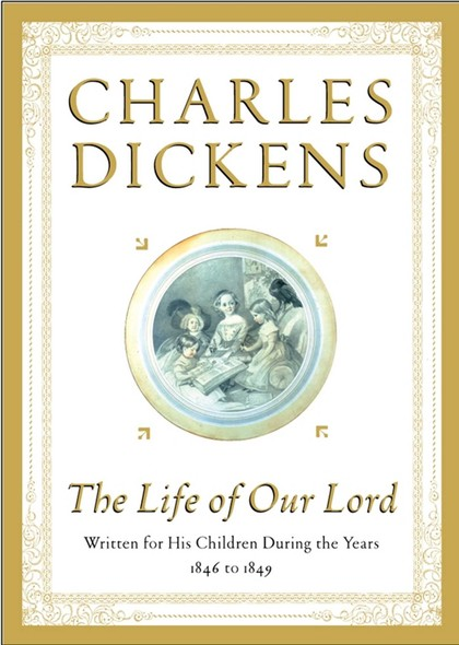 The Life of Our Lord : Written for His Children During the Years 1846 to 1849