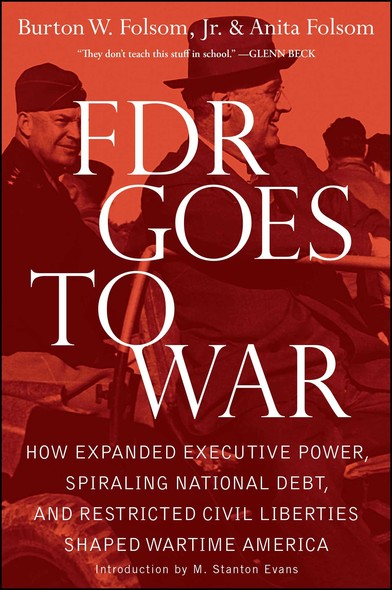 FDR Goes to War : How Expanded Executive Power, Spiraling National Debt, and Restricted Civil Liberties Shaped Wartime America