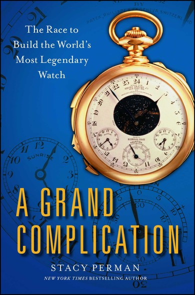 A Grand Complication : The Race to Build the World's Most Legendary Watch