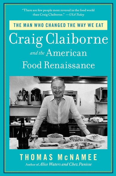 The Man Who Changed the Way We Eat : Craig Claiborne and the American Food Renaissance