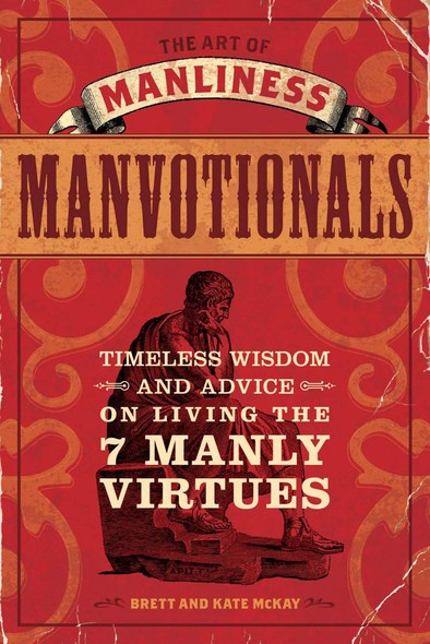 The Art of Manliness - Manvotionals : Timeless Wisdom and Advice on Living the 7 Manly Virtues