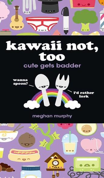 Kawaii Not, Too : Cute Gets Badder