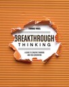 Breakthrough Thinking : A Guide to Creative Thinking and Idea Generation