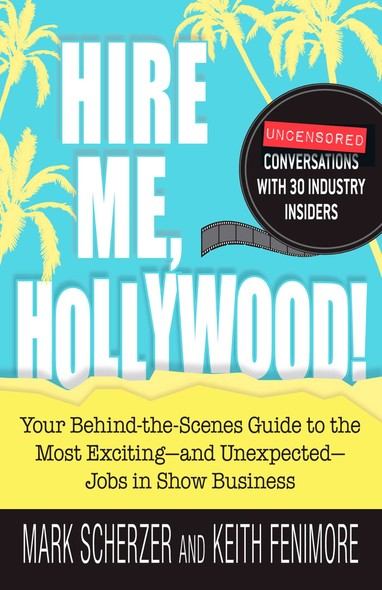 Hire Me, Hollywood! : Your Behind-the-Scenes Guide to the Most Exciting - and Unexpected - Jobs in Show Business