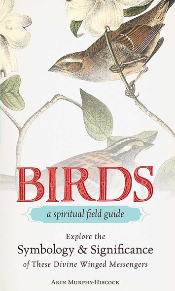 Birds - A Spiritual Field Guide : Explore the Symbology and Significance of These Divine Winged Messengers