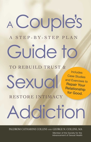 A Couple's Guide to Sexual Addiction : A Step-by-Step Plan to Rebuild Trust and Restore Intimacy