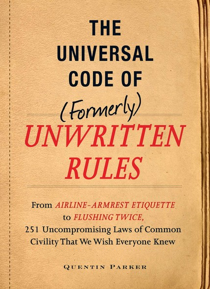 The Incontrovertible Code of (Formerly) Unwritten Rules : From Airline- Armrest Etiquette to Flushing Twice, 251 Universal Laws of Common Civility that We Wish Everything Knew