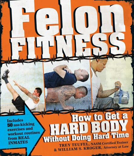 Felon Fitness : How to Get a Hard Body Without Doing Hard Time