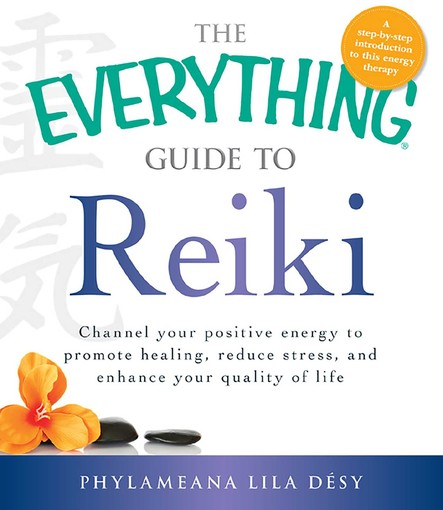 The Everything Guide to Reiki : Channel your positive energy to promote healing, reduce stress, and enhance your quality of life