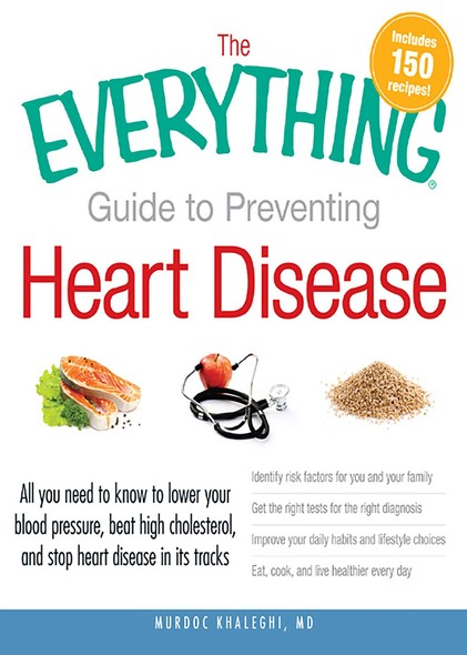 The Everything Guide to Preventing Heart Disease : All you need to know to lower your blood pressure, beat high cholesterol, and stop heart disease in its tracks
